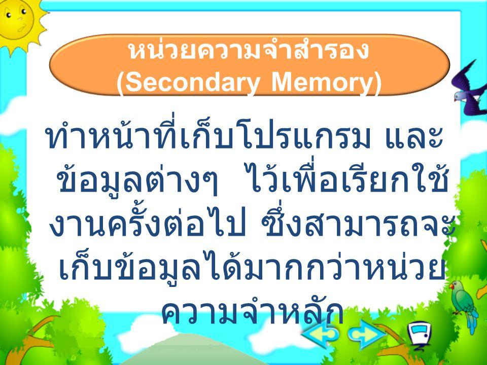 หน่วยความจำสำรอง (Secondary Memory) ทำหน้าที่เก็บโปรแกรม และ ข้อมูลต่างๆ ไว้เพื่อเรียกใช้ งานครั้งต่อไป ซึ่งสามารถจะ เก็บข้อมูลได้มากกว่าหน่วย ความจำห