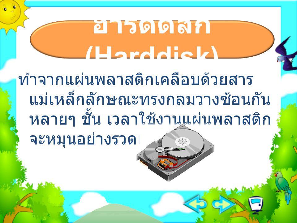 ฮาร์ดดิสก์ (Harddisk) ทำจากแผ่นพลาสติกเคลือบด้วยสาร แม่เหล็กลักษณะทรงกลมวางซ้อนกัน หลายๆ ชั้น เวลาใช้งานแผ่นพลาสติก จะหมุนอย่างรวดเร็ว