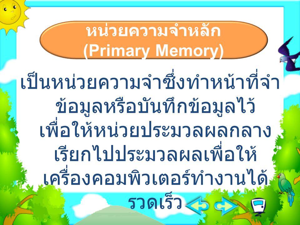 หน่วยความจำหลัก (Primary Memory) เป็นหน่วยความจำซึ่งทำหน้าที่จำ ข้อมูลหรือบันทึกข้อมูลไว้ เพื่อให้หน่วยประมวลผลกลาง เรียกไปประมวลผลเพื่อให้ เครื่องคอม