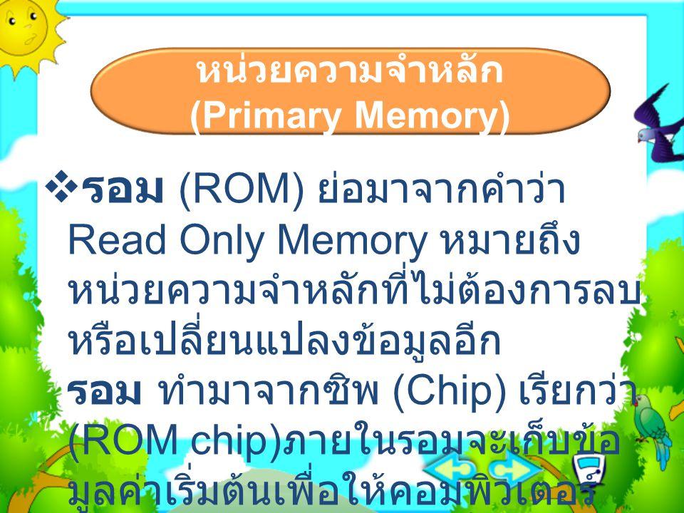 หน่วยความจำหลัก (Primary Memory)  รอม (ROM) ย่อมาจากคำว่า Read Only Memory หมายถึง หน่วยความจำหลักที่ไม่ต้องการลบ หรือเปลี่ยนแปลงข้อมูลอีก รอม ทำมาจา