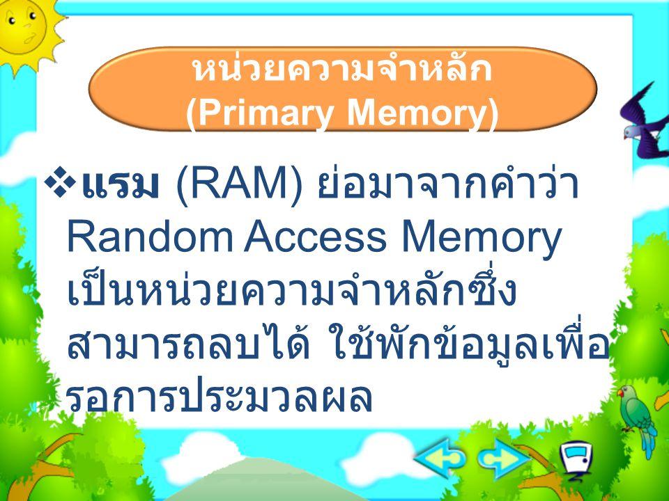 หน่วยความจำหลัก (Primary Memory)  แรม (RAM) ย่อมาจากคำว่า Random Access Memory เป็นหน่วยความจำหลักซึ่ง สามารถลบได้ ใช้พักข้อมูลเพื่อ รอการประมวลผล