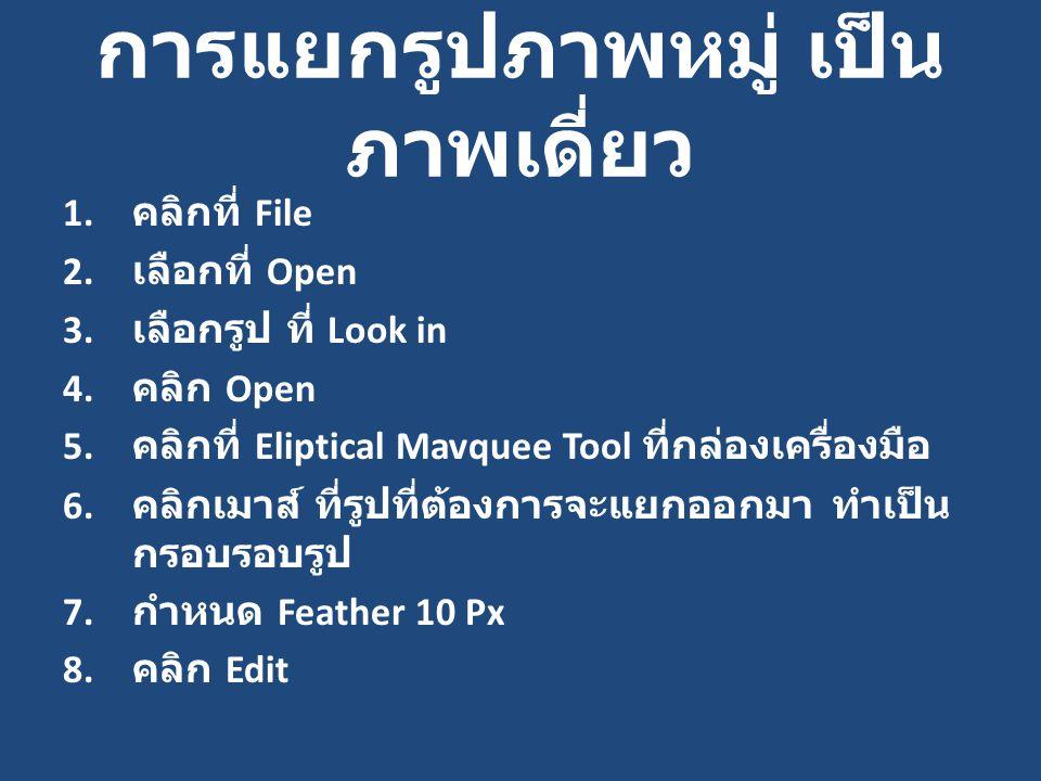 การแยกรูปภาพหมู่ เป็น ภาพเดี่ยว 1. คลิกที่ File 2. เลือกที่ Open 3. เลือกรูป ที่ Look in 4. คลิก Open 5. คลิกที่ Eliptical Mavquee Tool ที่กล่องเครื่อ