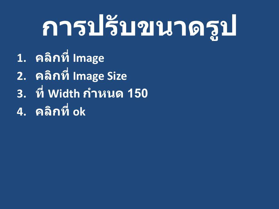 การปรับขนาดรูป 1. คลิกที่ Image 2. คลิกที่ Image Size 3. ที่ Width กำหนด 150 4. คลิกที่ ok