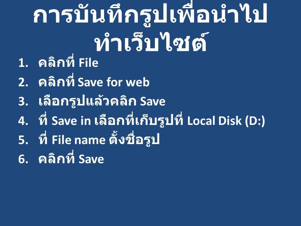 การบันทึกรูปเพื่อนำไป ทำเว็บไซต์ 1. คลิกที่ File 2. คลิกที่ Save for web 3. เลือกรูปแล้วคลิก Save 4. ที่ Save in เลือกที่เก็บรูปที่ Local Disk (D:) 5.