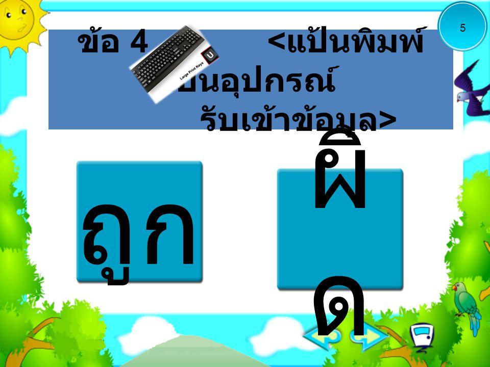 ข้อ 4 < แป้นพิมพ์ เป็นอุปกรณ์ รับเข้าข้อมูล > ถูก ผิ ด 5