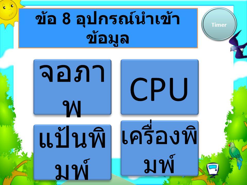 ข้อ 8 อุปกรณ์นำเข้า ข้อมูล Timer จอภา พ CPU แป้นพิ มพ์ เครื่องพิ มพ์