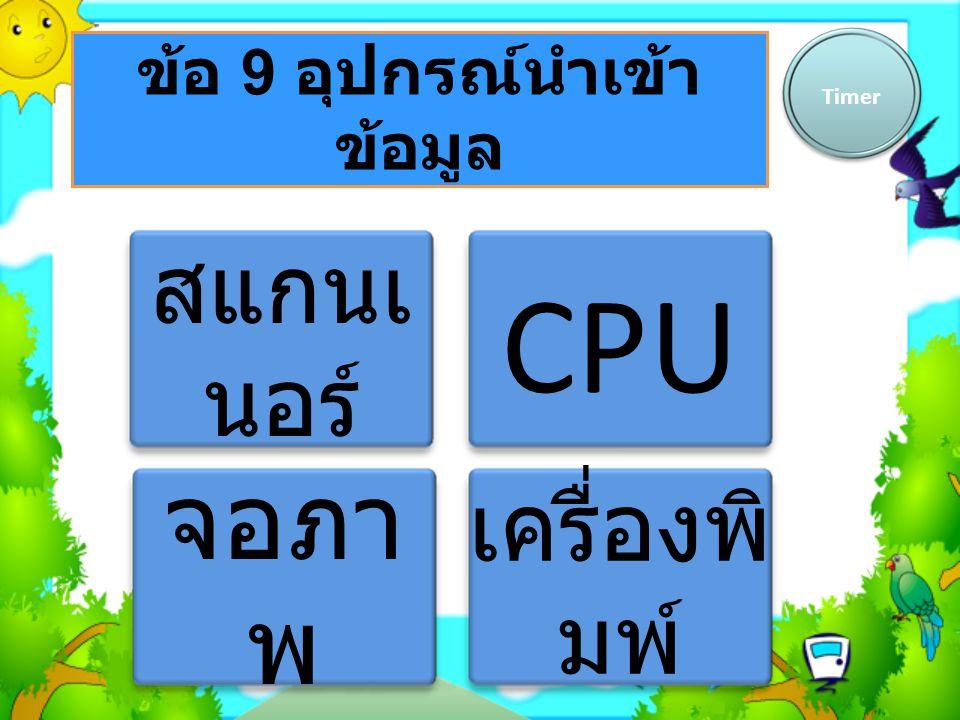 ข้อ 9 อุปกรณ์นำเข้า ข้อมูล Timer สแกนเ นอร์ CPU จอภา พ เครื่องพิ มพ์