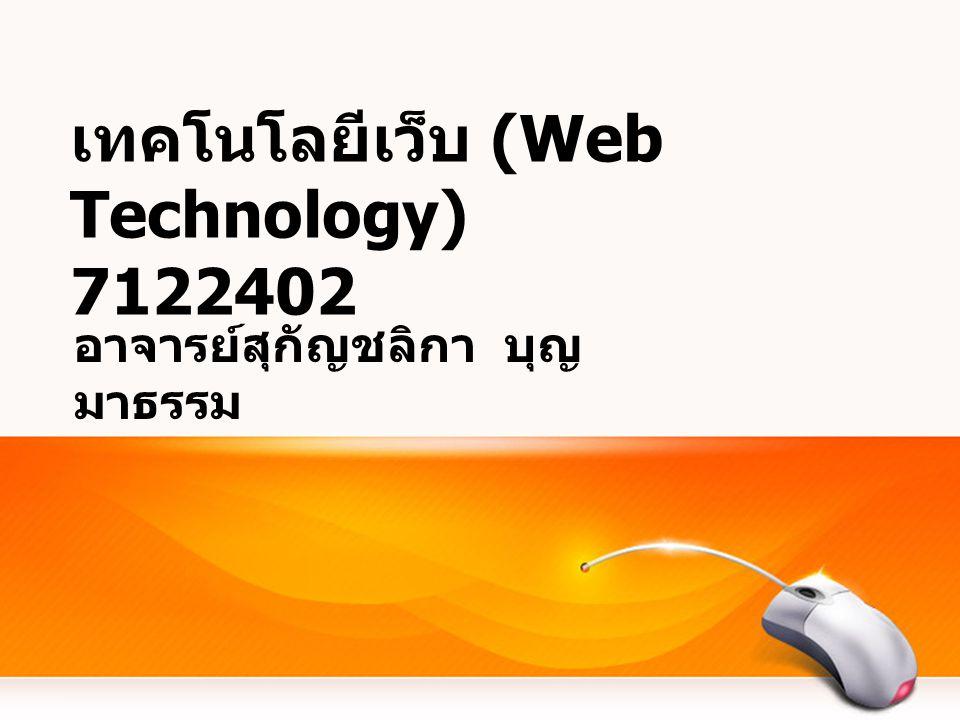 เทคโนโลยีเว็บ (Web Technology) 7122402 อาจารย์สุกัญชลิกา บุญ มาธรรม