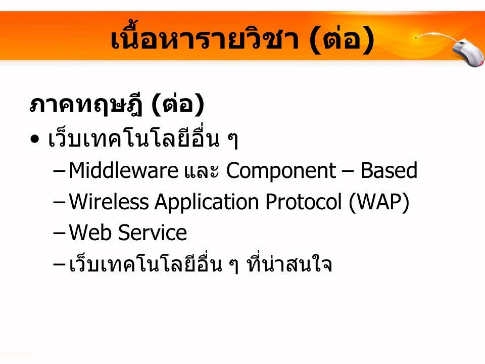 เนื้อหารายวิชา ( ต่อ ) ภาคทฤษฎี ( ต่อ ) เว็บเทคโนโลยีอื่น ๆ –Middleware และ Component – Based –Wireless Application Protocol (WAP) –Web Service – เว็บเทคโนโลยีอื่น ๆ ที่น่าสนใจ