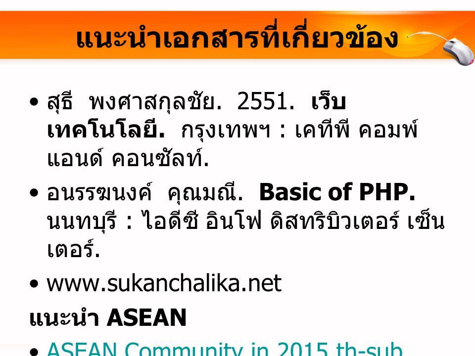 แนะนำเอกสารที่เกี่ยวข้อง สุธี พงศาสกุลชัย. 2551. เว็บ เทคโนโลยี. กรุงเทพฯ : เคทีพี คอมพ์ แอนด์ คอนซัลท์. อนรรฆนงค์ คุณมณี. Basic of PHP. นนทบุรี : ไอด