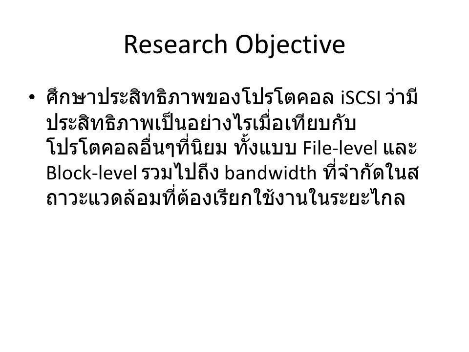 Research Objective ศึกษาประสิทธิภาพของโปรโตคอล iSCSI ว่ามี ประสิทธิภาพเป็นอย่างไรเมื่อเทียบกับ โปรโตคอลอื่นๆที่นิยม ทั้งแบบ File-level และ Block-level รวมไปถึง bandwidth ที่จำกัดในส ถาวะแวดล้อมที่ต้องเรียกใช้งานในระยะไกล