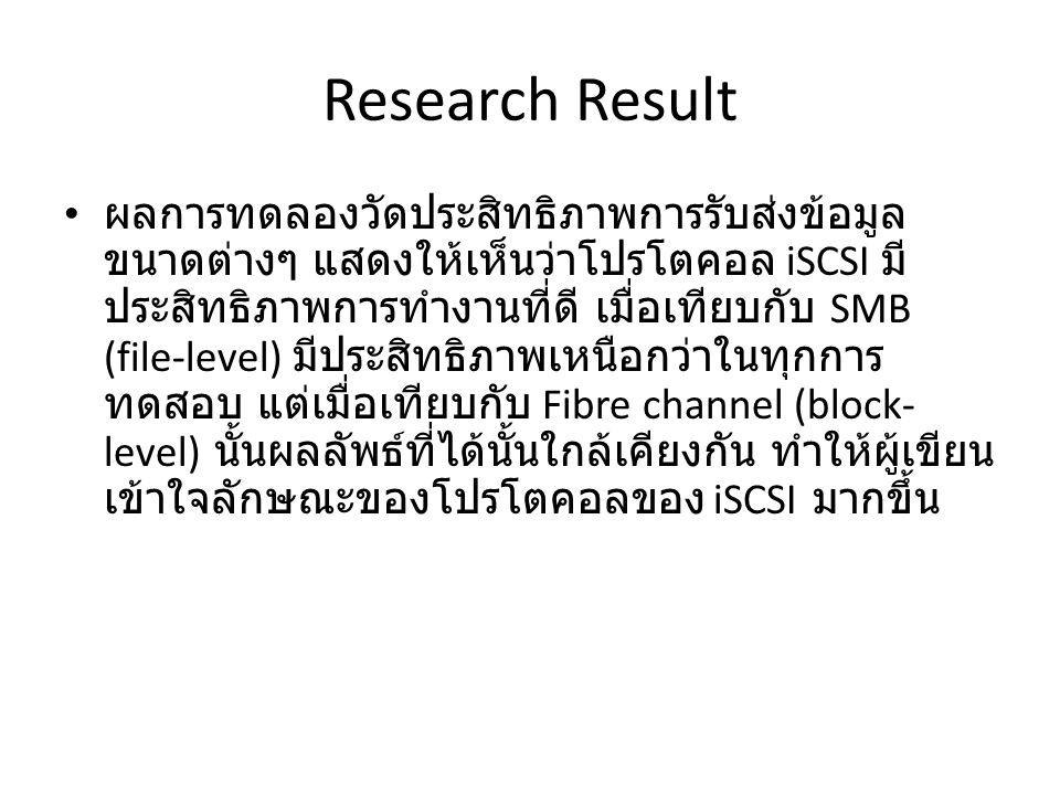 Research Result ผลการทดลองวัดประสิทธิภาพการรับส่งข้อมูล ขนาดต่างๆ แสดงให้เห็นว่าโปรโตคอล iSCSI มี ประสิทธิภาพการทำงานที่ดี เมื่อเทียบกับ SMB (file-level) มีประสิทธิภาพเหนือกว่าในทุกการ ทดสอบ แต่เมื่อเทียบกับ Fibre channel (block- level) นั้นผลลัพธ์ที่ได้นั้นใกล้เคียงกัน ทำให้ผู้เขียน เข้าใจลักษณะของโปรโตคอลของ iSCSI มากขึ้น