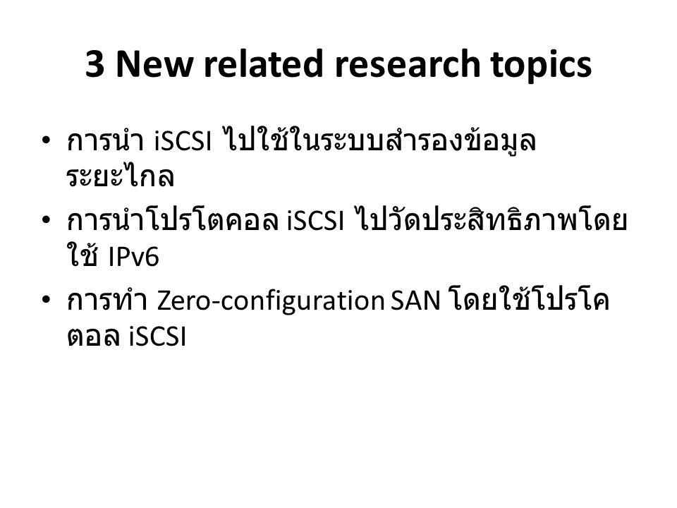 3 New related research topics การนำ iSCSI ไปใช้ในระบบสำรองข้อมูล ระยะไกล การนำโปรโตคอล iSCSI ไปวัดประสิทธิภาพโดย ใช้ IPv6 การทำ Zero-configuration SAN โดยใช้โปรโค ตอล iSCSI