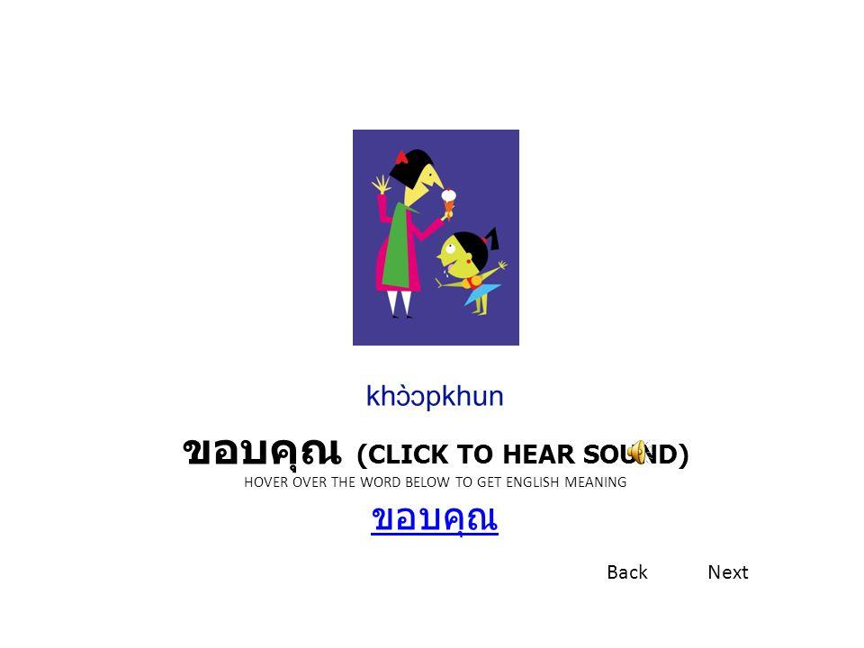 ขอบคุณ (CLICK TO HEAR SOUND) HOVER OVER THE WORD BELOW TO GET ENGLISH MEANING ขอบคุณ ขอบคุณ khɔ̀ɔpkhun BackNext