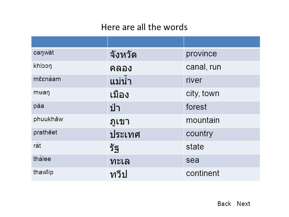 Here are all the words caŋwàt จังหวัด province khlɔɔŋ คลอง canal, run mɛ̂ɛnáam แม่น้ำ river mʉaŋ เมือง city, town pàa ป่า forest phuukhǎw ภูเขา mountain prathêet ประเทศ country rát รัฐ state thálee ทะเล sea thawîip ทวีป continent BackNext