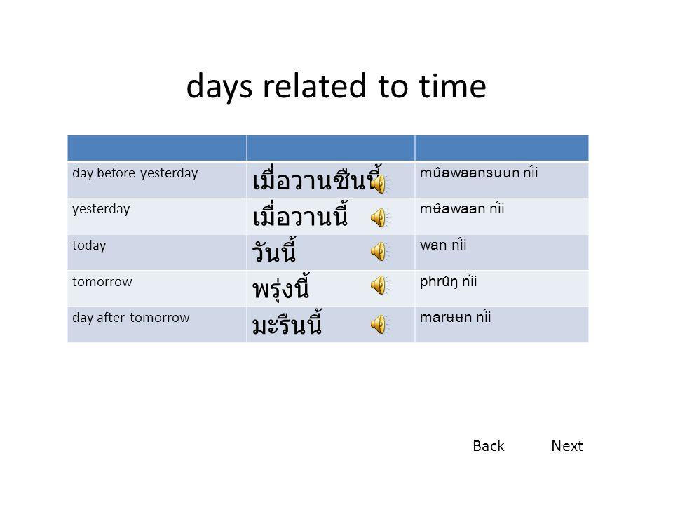 days related to time day before yesterday เมื่อวานซืนนี้ mʉ̂awaansʉʉn níi yesterday เมื่อวานนี้ mʉ̂awaan níi today วันนี้ wan níi tomorrow พรุ่งนี้ phrûŋ níi day after tomorrow มะรืนนี้ marʉʉn níi BackNext
