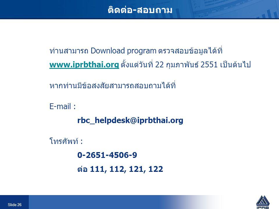 Slide 26 ติดต่อ-สอบถาม ท่านสามารถ Download program ตรวจสอบข้อมูลได้ที่ www.iprbthai.orgwww.iprbthai.org ตั้งแต่วันที่ 22 กุมภาพันธ์ 2551 เป็นต้นไป หาก