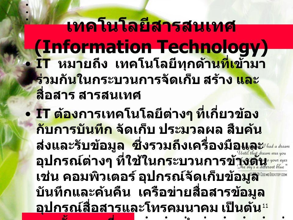 11 เทคโนโลยีสารสนเทศ (Information Technology) IT หมายถึง เทคโนโลยีทุกด้านที่เข้ามา ร่วมกันในกระบวนการจัดเก็บ สร้าง และ สื่อสาร สารสนเทศ IT ต้องการเทคโ