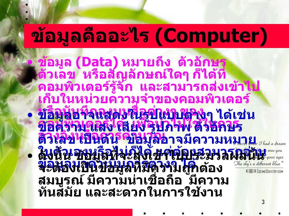 3 ข้อมูลคืออะไร (Computer) ข้อมูล (Data) หมายถึง ตัวอักษร ตัวเลข หรือสัญลักษณ์ใดๆ ก็ได้ที่ คอมพิวเตอร์รู้จัก และสามารถส่งเข้าไป เก็บในหน่วยความจำของคอ