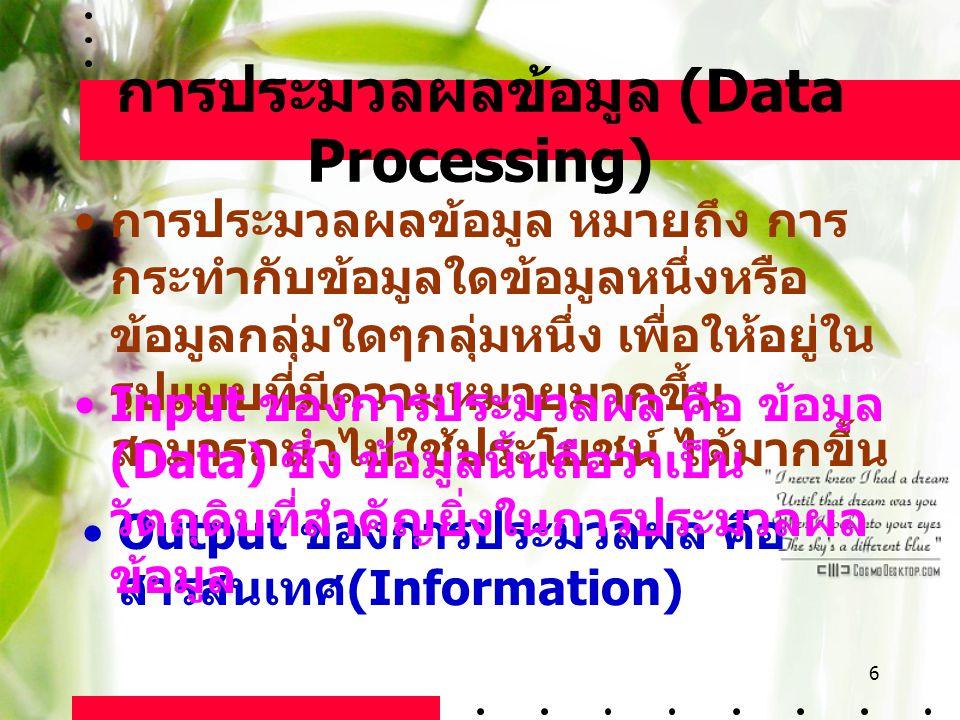 6 การประมวลผลข้อมูล (Data Processing) การประมวลผลข้อมูล หมายถึง การ กระทำกับข้อมูลใดข้อมูลหนึ่งหรือ ข้อมูลกลุ่มใดๆกลุ่มหนึ่ง เพื่อให้อยู่ใน รูปแบบที่ม