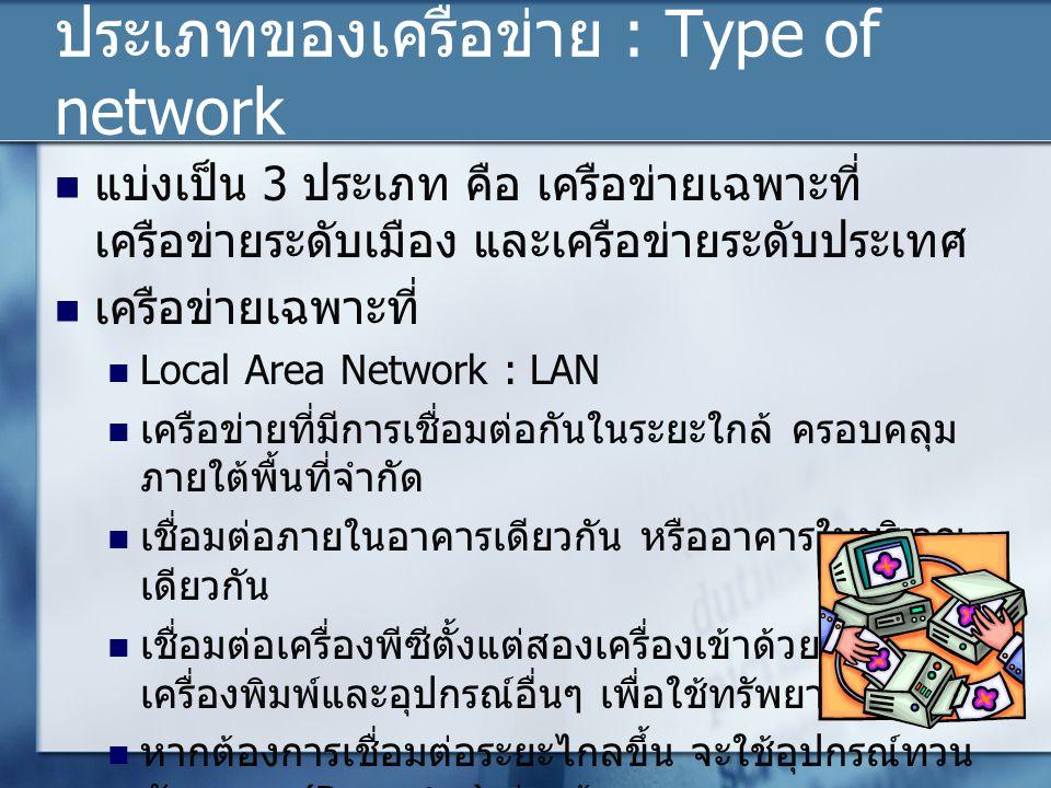 ประเภทของเครือข่าย : Type of network แบ่งเป็น 3 ประเภท คือ เครือข่ายเฉพาะที่ เครือข่ายระดับเมือง และเครือข่ายระดับประเทศ เครือข่ายเฉพาะที่ Local Area Network : LAN เครือข่ายที่มีการเชื่อมต่อกันในระยะใกล้ ครอบคลุม ภายใต้พื้นที่จำกัด เชื่อมต่อภายในอาคารเดียวกัน หรืออาคารในบริเวณ เดียวกัน เชื่อมต่อเครื่องพีซีตั้งแต่สองเครื่องเข้าด้วย อาจรวมถึง เครื่องพิมพ์และอุปกรณ์อื่นๆ เพื่อใช้ทรัพยากรร่วมกัน หากต้องการเชื่อมต่อระยะไกลขึ้น จะใช้อุปกรณ์ทวน สัญญาณ (Repeater) ร่วมด้วย