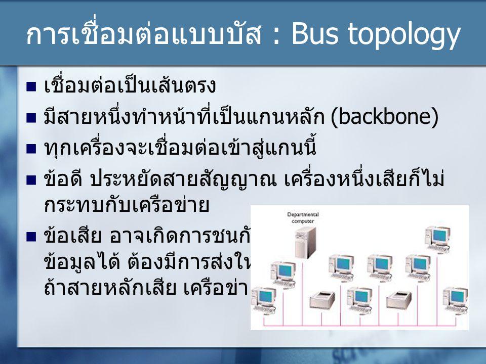 การเชื่อมต่อแบบบัส : Bus topology เชื่อมต่อเป็นเส้นตรง มีสายหนึ่งทำหน้าที่เป็นแกนหลัก (backbone) ทุกเครื่องจะเชื่อมต่อเข้าสู่แกนนี้ ข้อดี ประหยัดสายสัญญาณ เครื่องหนึ่งเสียก็ไม่ กระทบกับเครือข่าย ข้อเสีย อาจเกิดการชนกันของ ข้อมูลได้ ต้องมีการส่งใหม่ ถ้าสายหลักเสีย เครือข่ายล่ม