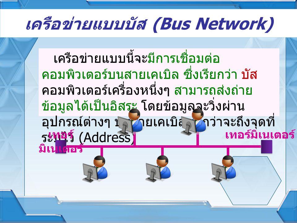 เครือข่ายแบบบัส (Bus Network) เครือข่ายแบบนี้จะมีการเชื่อมต่อ คอมพิวเตอร์บนสายเคเบิล ซึ่งเรียกว่า บัส คอมพิวเตอร์เครื่องหนึ่งๆ สามารถส่งถ่าย ข้อมูลได้