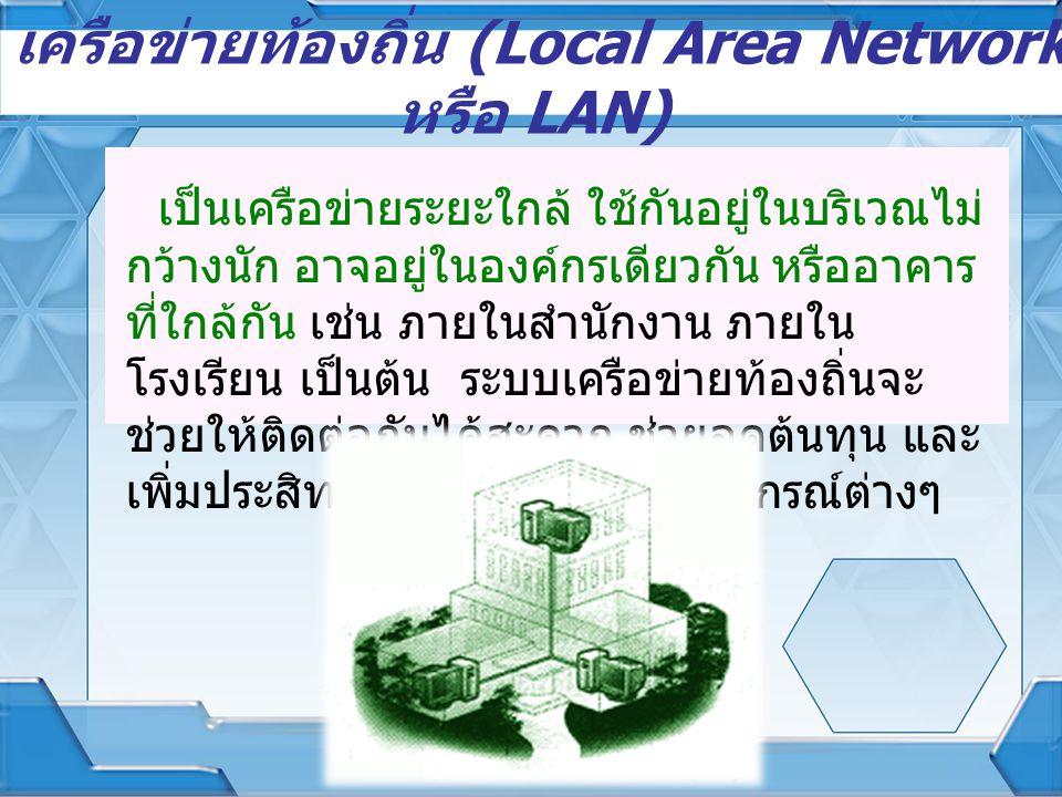 เครือข่ายท้องถิ่น (Local Area Network หรือ LAN) เป็นเครือข่ายระยะใกล้ ใช้กันอยู่ในบริเวณไม่ กว้างนัก อาจอยู่ในองค์กรเดียวกัน หรืออาคาร ที่ใกล้กัน เช่น