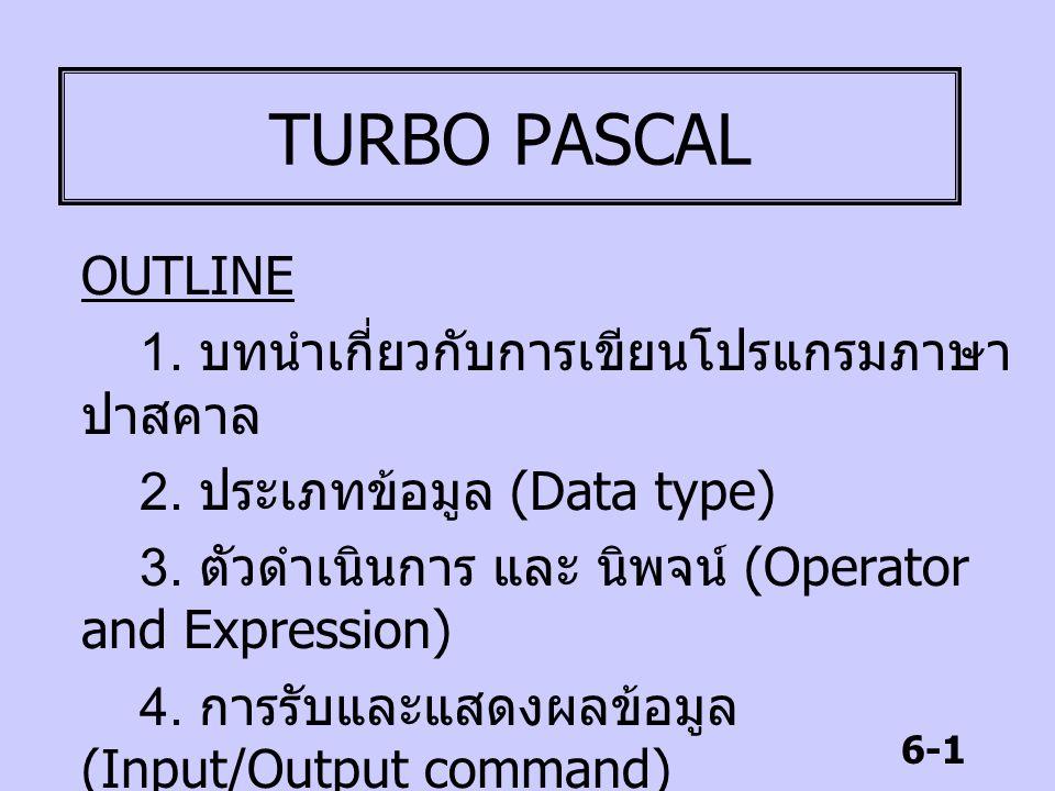 6-1 TURBO PASCAL OUTLINE 1. บทนำเกี่ยวกับการเขียนโปรแกรมภาษา ปาสคาล 2. ประเภทข้อมูล (Data type) 3. ตัวดำเนินการ และ นิพจน์ (Operator and Expression) 4