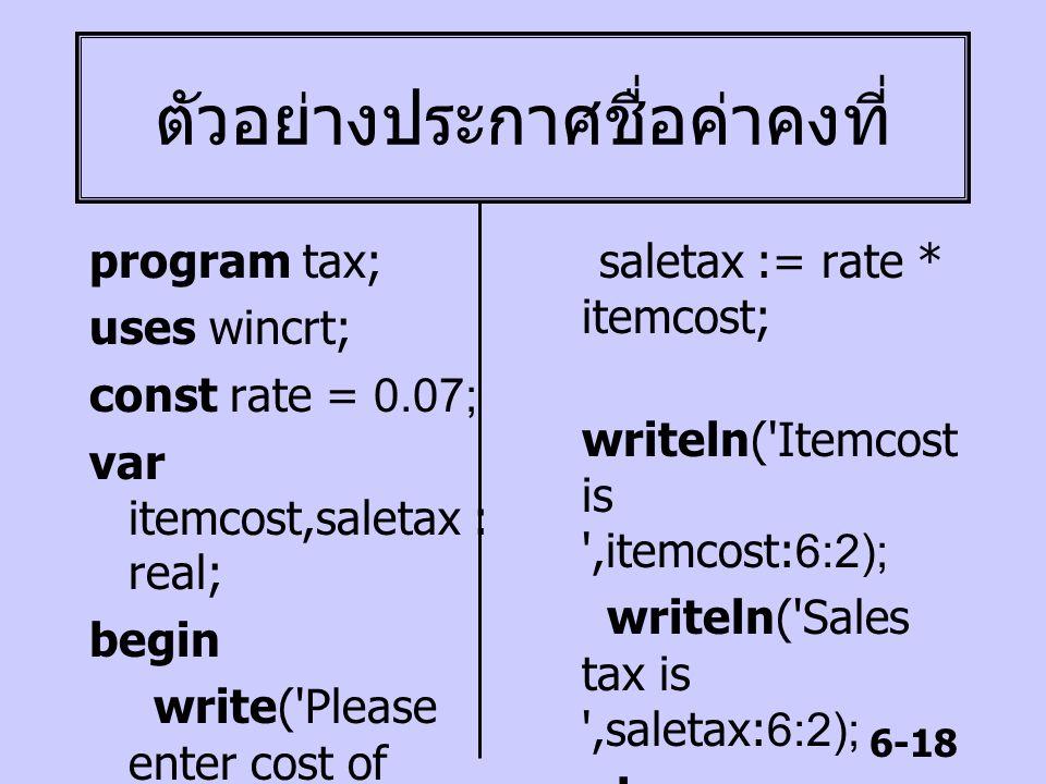 6-18 ตัวอย่างประกาศชื่อค่าคงที่ program tax; uses wincrt; const rate = 0.07; var itemcost,saletax : real; begin write('Please enter cost of item:'); r