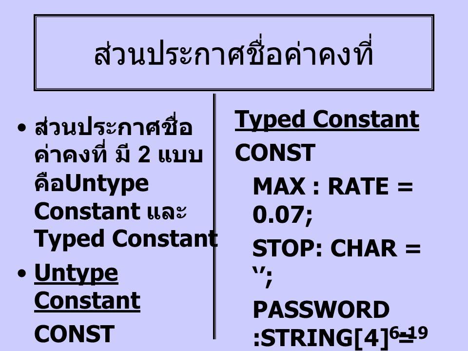 6-19 ส่วนประกาศชื่อค่าคงที่ ส่วนประกาศชื่อ ค่าคงที่ มี 2 แบบ คือ Untype Constant และ Typed Constant Untype Constant CONST MAX = 100; RATE = 0.07; Type