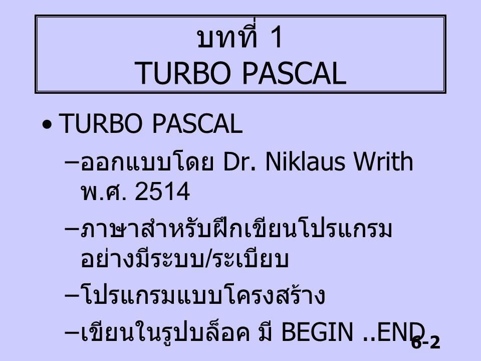 6-2 บทที่ 1 TURBO PASCAL TURBO PASCAL – ออกแบบโดย Dr. Niklaus Writh พ. ศ. 2514 – ภาษาสำหรับฝึกเขียนโปรแกรม อย่างมีระบบ / ระเบียบ – โปรแกรมแบบโครงสร้าง