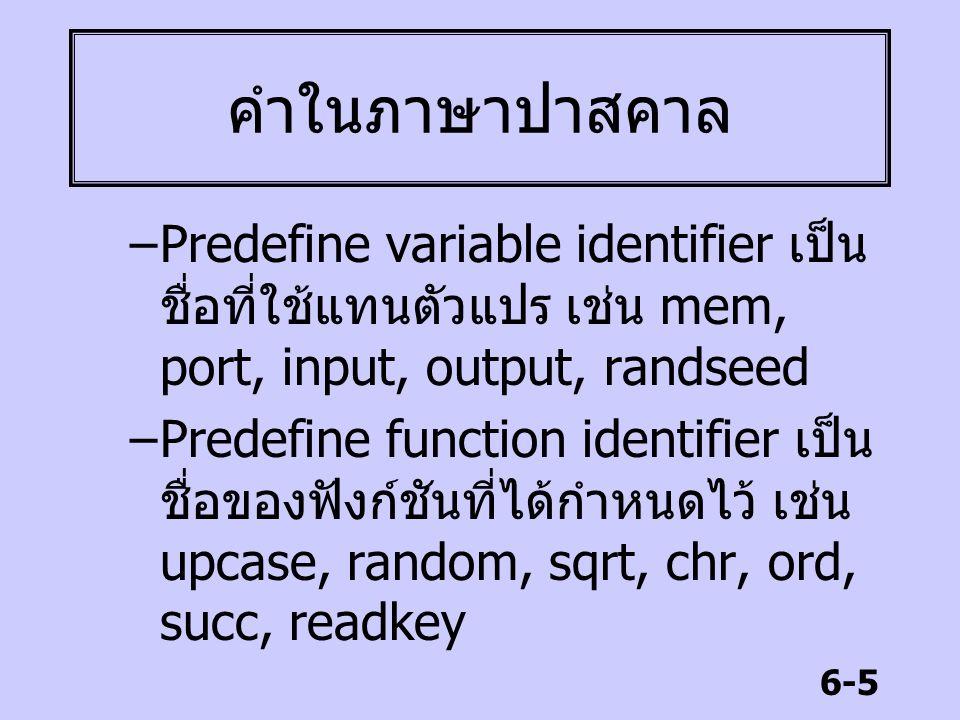 6-5 คำในภาษาปาสคาล –Predefine variable identifier เป็น ชื่อที่ใช้แทนตัวแปร เช่น mem, port, input, output, randseed –Predefine function identifier เป็น