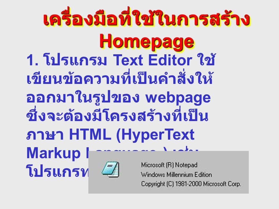 เครื่องมือที่ใช้ในการสร้าง Homepage 1. โปรแกรม Text Editor ใช้ เขียนข้อความที่เป็นคำสั่งให้ ออกมาในรูปของ webpage ซึ่งจะต้องมีโครงสร้างที่เป็น ภาษา HT
