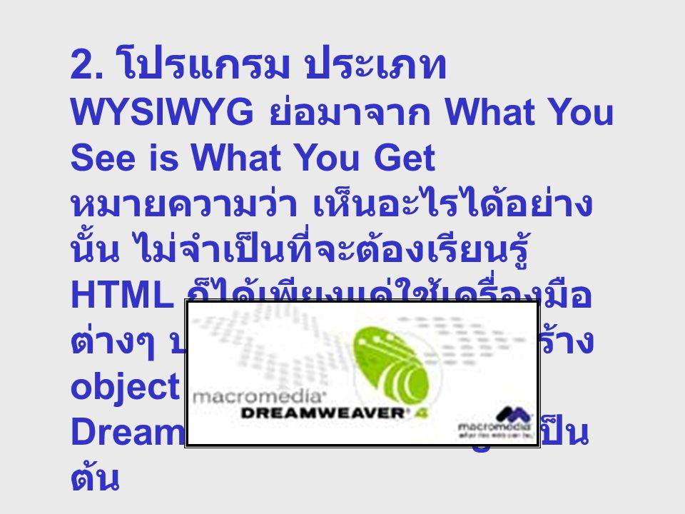 2. โปรแกรม ประเภท WYSIWYG ย่อมาจาก What You See is What You Get หมายความว่า เห็นอะไรได้อย่าง นั้น ไม่จำเป็นที่จะต้องเรียนรู้ HTML ก็ได้เพียงแค่ใช้เครื