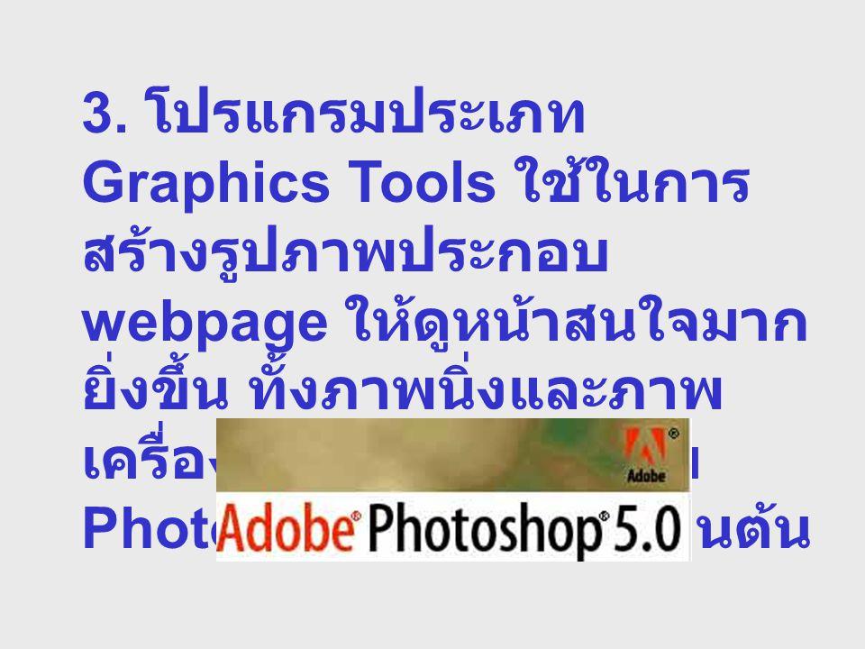 3. โปรแกรมประเภท Graphics Tools ใช้ในการ สร้างรูปภาพประกอบ webpage ให้ดูหน้าสนใจมาก ยิ่งขึ้น ทั้งภาพนิ่งและภาพ เครื่องไหว เช่นโปรแกรม PhotoShope, Flas