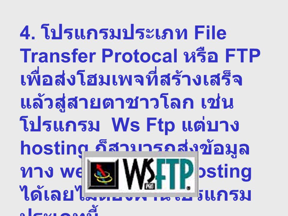 4. โปรแกรมประเภท File Transfer Protocal หรือ FTP เพื่อส่งโฮมเพจที่สร้างเสร็จ แล้วสู่สายตาชาวโลก เช่น โปรแกรม Ws Ftp แต่บาง hosting ก็สามารถส่งข้อมูล ท