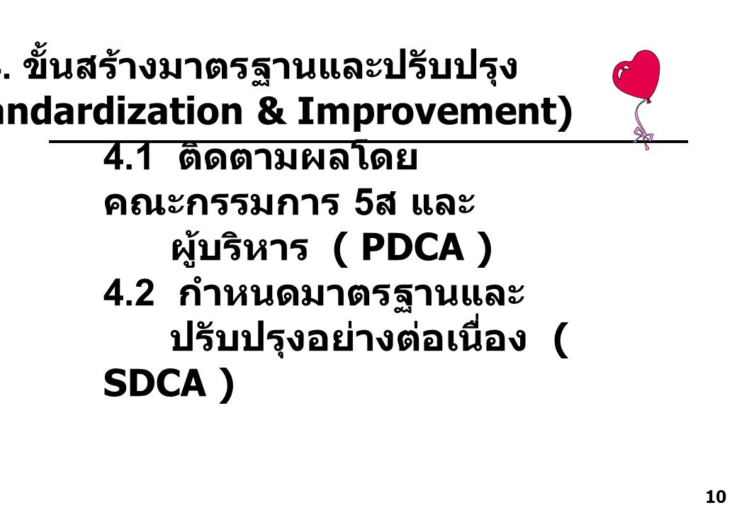 10 4.1 ติดตามผลโดย คณะกรรมการ 5 ส และ ผู้บริหาร ( PDCA ) 4.2 กำหนดมาตรฐานและ ปรับปรุงอย่างต่อเนื่อง ( SDCA ) 4. ขั้นสร้างมาตรฐานและปรับปรุง (Standardi