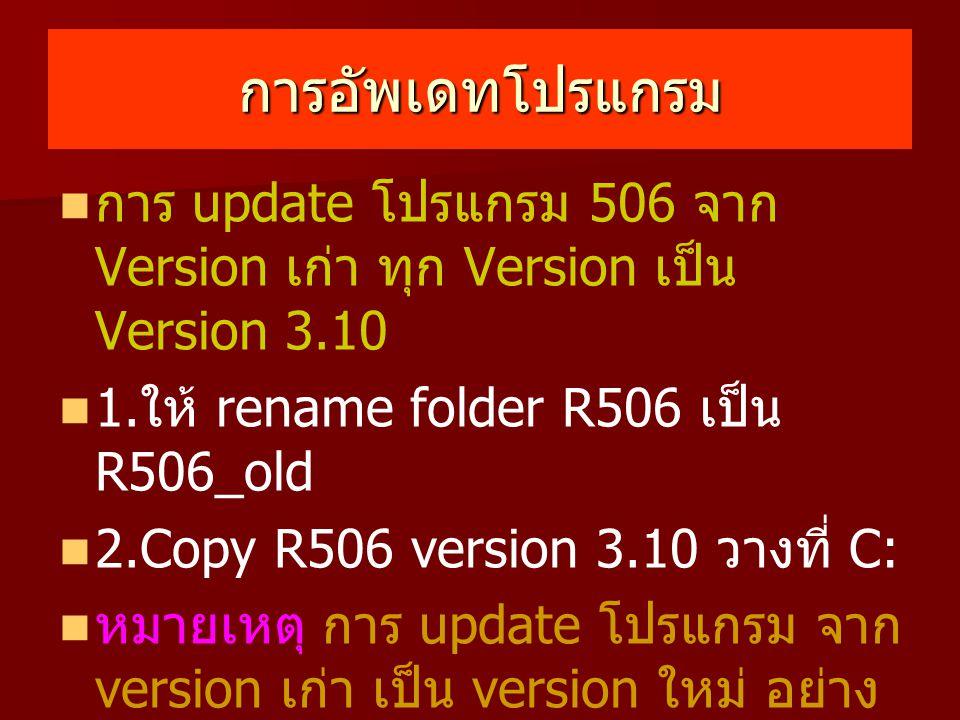 การอัพเดทโปรแกรม การ update โปรแกรม 506 จาก Version เก่า ทุก Version เป็น Version 3.10 1. ให้ rename folder R506 เป็น R506_old 2.Copy R506 version 3.1