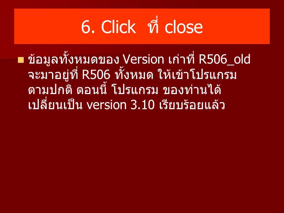 6. Click ที่ close ข้อมูลทั้งหมดของ Version เก่าที่ R506_old จะมาอยู่ที่ R506 ทั้งหมด ให้เข้าโปรแกรม ตามปกติ ตอนนี้ โปรแกรม ของท่านได้ เปลี่ยนเป็น ver