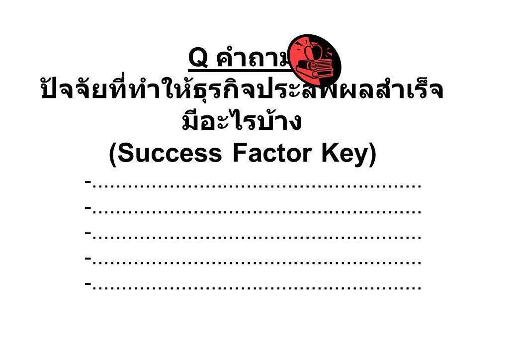 Q คำถาม ปัจจัยที่ทำให้ธุรกิจประสพผลสำเร็จ มีอะไรบ้าง (Success Factor Key) -........................................................