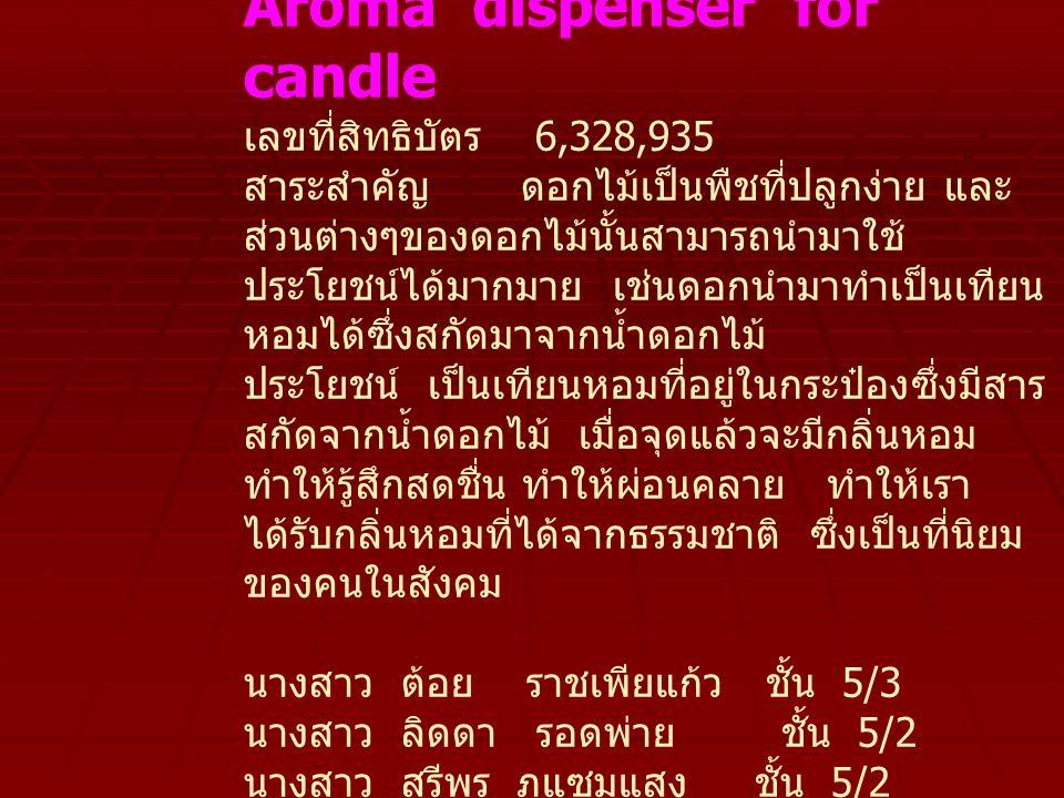 น้ำหอมอโรมา Aroma dispenser for candle เลขที่สิทธิบัตร 6,328,935 สาระสำคัญ ดอกไม้เป็นพืชที่ปลูกง่าย และ ส่วนต่างๆของดอกไม้นั้นสามารถนำมาใช้ ประโยชน์ได