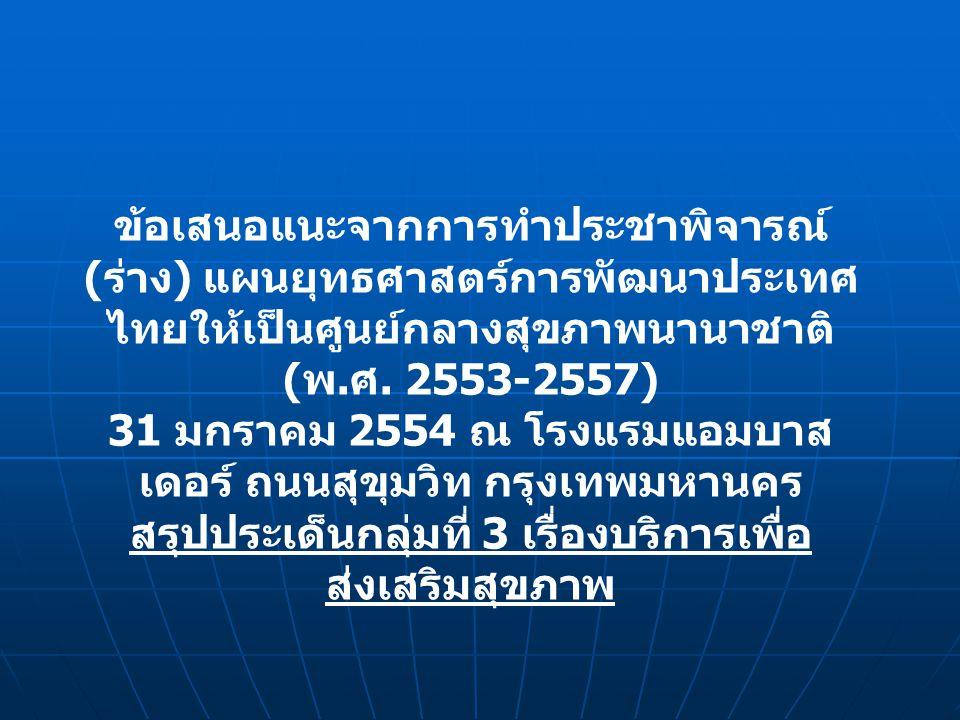 ข้อเสนอแนะจากการทำประชาพิจารณ์ ( ร่าง ) แผนยุทธศาสตร์การพัฒนาประเทศ ไทยให้เป็นศูนย์กลางสุขภาพนานาชาติ ( พ. ศ. 2553-2557) 31 มกราคม 2554 ณ โรงแรมแอมบาส