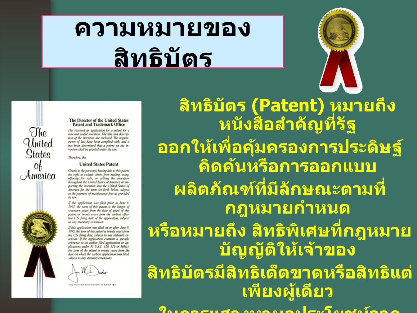 สิทธิบัตร (Patent) หมายถึง หนังสือสำคัญที่รัฐ ออกให้เพื่อคุ้มครองการประดิษฐ์ คิดค้นหรือการออกแบบ ผลิตภัณฑ์ที่มีลักษณะตามที่ กฎหมายกำหนด หรือหมายถึง สิทธิพิเศษที่กฎหมาย บัญญัติให้เจ้าของ สิทธิบัตรมีสิทธิเด็ดขาดหรือสิทธิแต่ เพียงผู้เดียว ในการแสวงหาผลประโยชน์จาก การประดิษฐ์ หรือการออกแบบผลิตภัณฑ์ที่ ได้รับสิทธิบัตรนั้น เช่น การผลิตและจำหน่าย เป็นต้น และสิทธิที่ว่านี้ จะมีอยู่เพียงช่วงระยะเวลาที่จำกัด ช่วงหนึ่งเท่านั้น ความหมายของ สิทธิบัตร