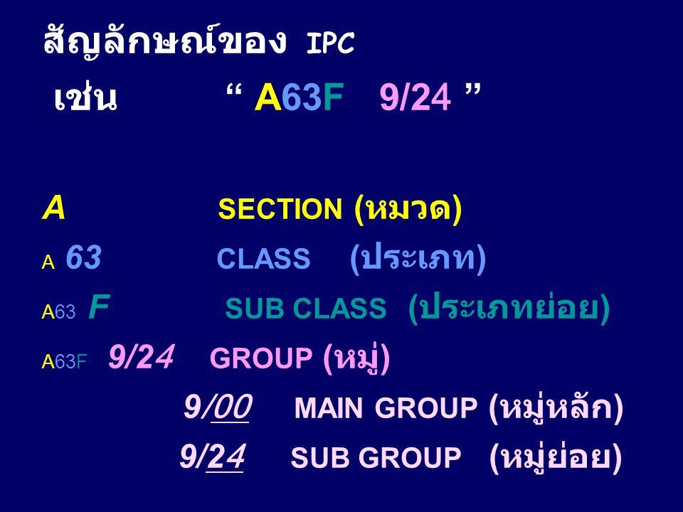 """สัญลักษณ์ของ IPC เช่น """" A63F 9/24 """" A SECTION ( หมวด ) A 63 CLASS ( ประเภท ) A63 F SUB CLASS ( ประเภทย่อย ) A63F 9/24 GROUP ( หมู่ ) 9/00 MAIN GROUP ("""