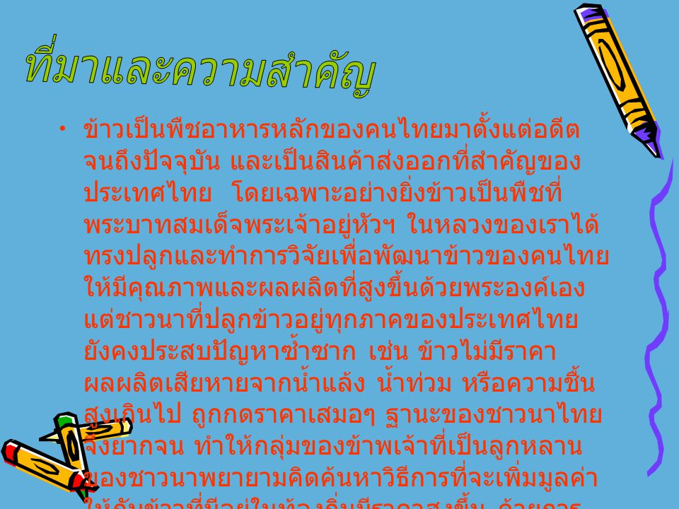 ข้าวเป็นพืชอาหารหลักของคนไทยมาตั้งแต่อดีต จนถึงปัจจุบัน และเป็นสินค้าส่งออกที่สำคัญของ ประเทศไทย โดยเฉพาะอย่างยิ่งข้าวเป็นพืชที่ พระบาทสมเด็จพระเจ้าอยู่หัวฯ ในหลวงของเราได้ ทรงปลูกและทำการวิจัยเพื่อพัฒนาข้าวของคนไทย ให้มีคุณภาพและผลผลิตที่สูงขึ้นด้วยพระองค์เอง แต่ชาวนาที่ปลูกข้าวอยู่ทุกภาคของประเทศไทย ยังคงประสบปัญหาซ้ำซาก เช่น ข้าวไม่มีราคา ผลผลิตเสียหายจากน้ำแล้ง น้ำท่วม หรือความชื้น สูงเกินไป ถูกกดราคาเสมอๆ ฐานะของชาวนาไทย จึงยากจน ทำให้กลุ่มของข้าพเจ้าที่เป็นลูกหลาน ของชาวนาพยายามคิดค้นหาวิธีการที่จะเพิ่มมูลค่า ให้กับข้าวที่มีอยู่ในท้องถิ่นมีราคาสูงขึ้น ด้วยการ นำมาแปรรูปเป็น ผลิตภัณฑ์อาหารเสริมสุขภาพ โดยอาศัย กระบวนการทาง วิทยาศาสตร์มาพัฒนาภูมิปัญญาพื้นบ้านผลิต เป็นมอลต์จากข้าวไทย
