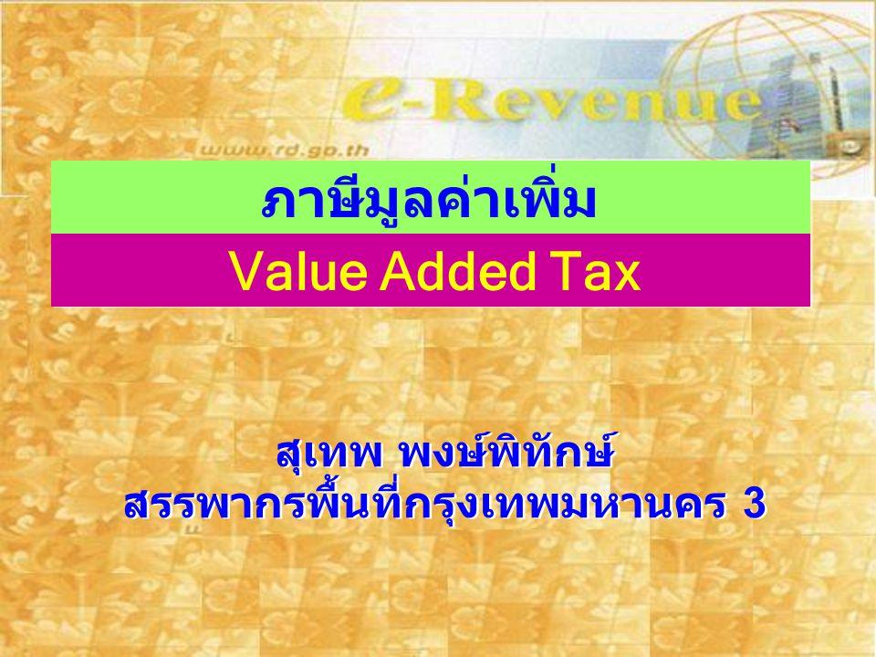 ภาษีมูลค่าเพิ่ม Value Added Tax สุเทพ พงษ์พิทักษ์ สรรพากรพื้นที่กรุงเทพมหานคร 3 สุเทพ พงษ์พิทักษ์ สรรพากรพื้นที่กรุงเทพมหานคร 3