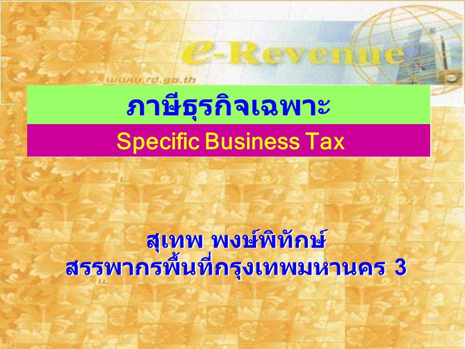 ภาษีธุรกิจเฉพาะ Specific Business Tax สุเทพ พงษ์พิทักษ์ สรรพากรพื้นที่กรุงเทพมหานคร 3 สุเทพ พงษ์พิทักษ์ สรรพากรพื้นที่กรุงเทพมหานคร 3