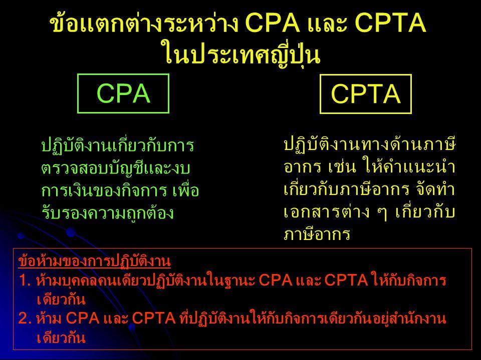 CPA CPTA ปฏิบัติงานเกี่ยวกับการ ตรวจสอบบัญชีและงบ การเงินของกิจการ เพื่อ รับรองความถูกต้อง ข้อแตกต่างระหว่าง CPA และ CPTA ในประเทศญี่ปุ่น ปฏิบัติงานทา