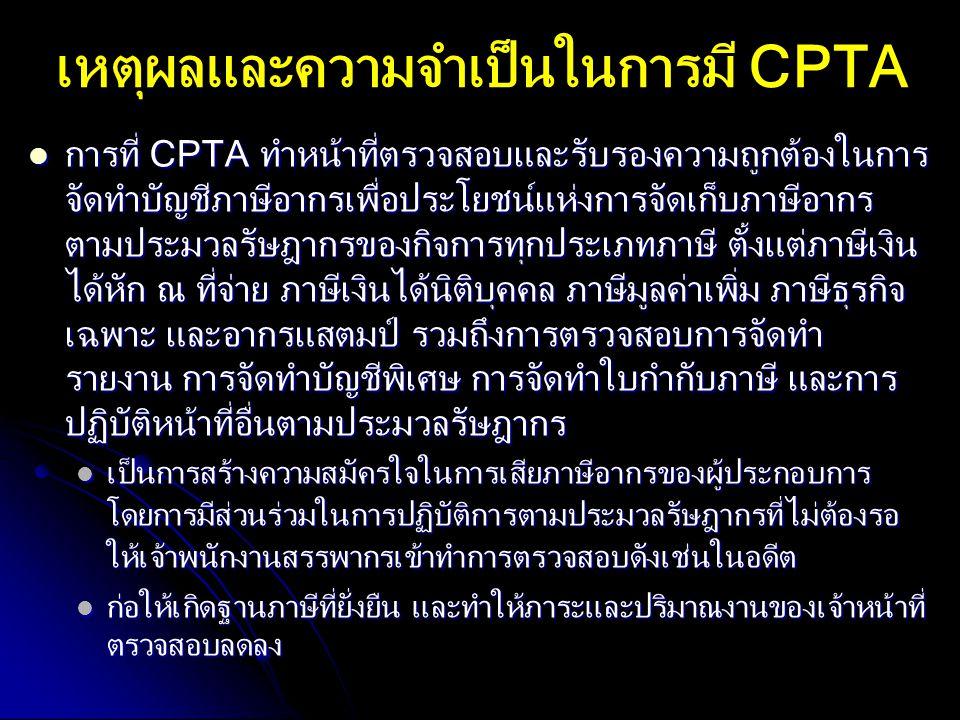 เหตุผลและความจำเป็นในการมี CPTA การที่ CPTA ทำหน้าที่ตรวจสอบและรับรองความถูกต้องในการ จัดทำบัญชีภาษีอากรเพื่อประโยชน์แห่งการจัดเก็บภาษีอากร ตามประมวลร